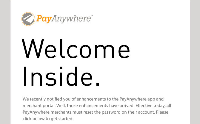Welcome  Inside.  We recently notified you of enhancements to the PayAnywhere app and merchant portal. Well, those enhancements have arrived! Effective today, all PayAnywhere merchants must reset the password on their account. Please click below to get started.